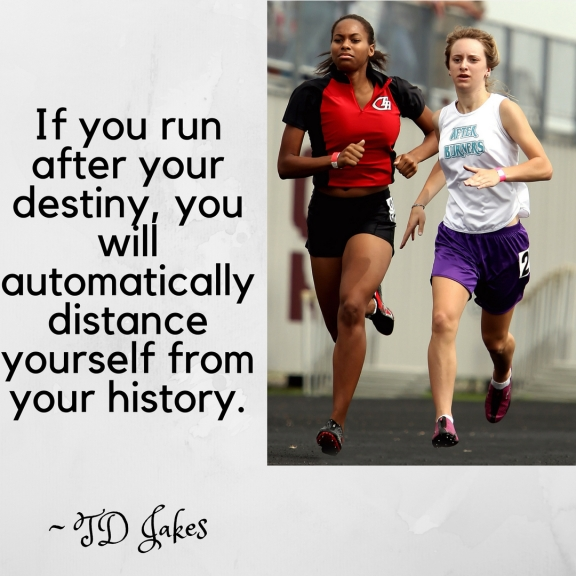 If you run after your destiny, you will automatically distance yourself from your history.