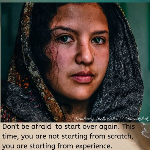 Don't be afraid to start over again. This time, you are not starting from scratch, you are starting from experience.