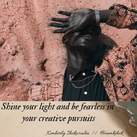 Shine your light and be fearless in your creative pursuits